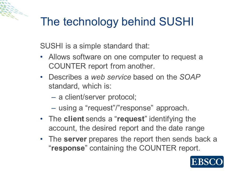 The technology behind SUSHI SUSHI is a simple standard that: Allows software on one computer to request a COUNTER report from another.