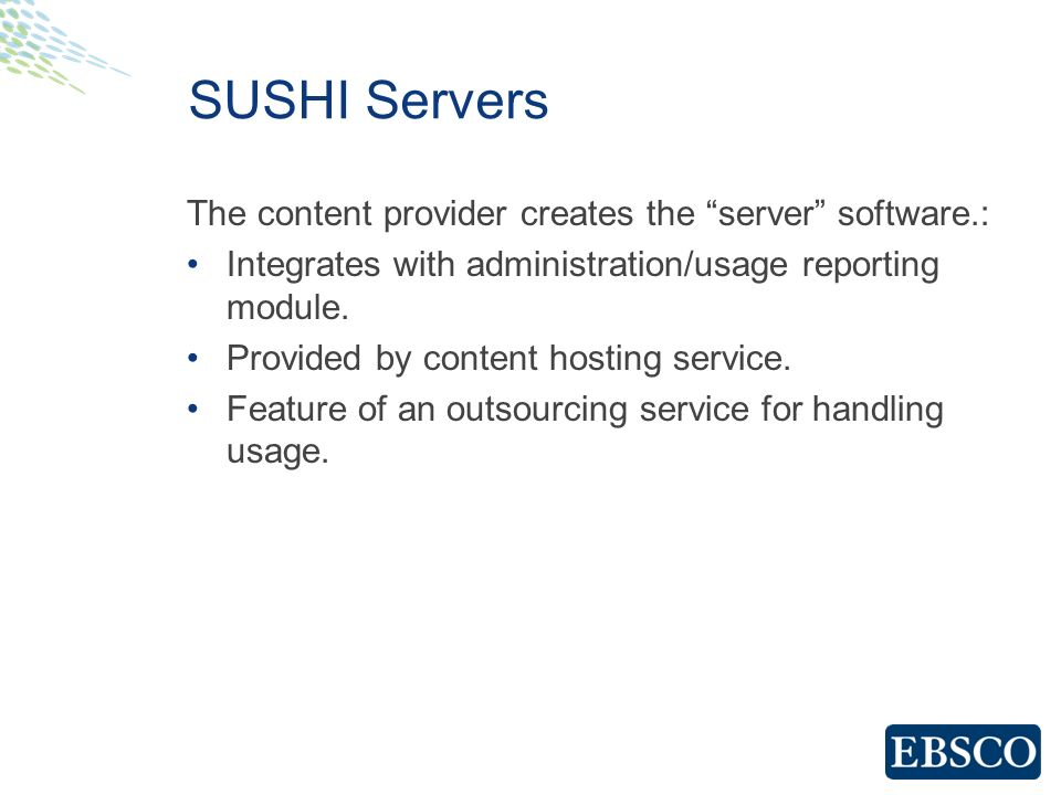 SUSHI Servers The content provider creates the server software.: Integrates with administration/usage reporting module.