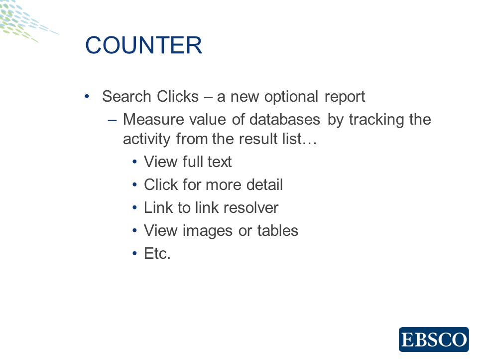 COUNTER Search Clicks – a new optional report –Measure value of databases by tracking the activity from the result list… View full text Click for more detail Link to link resolver View images or tables Etc.