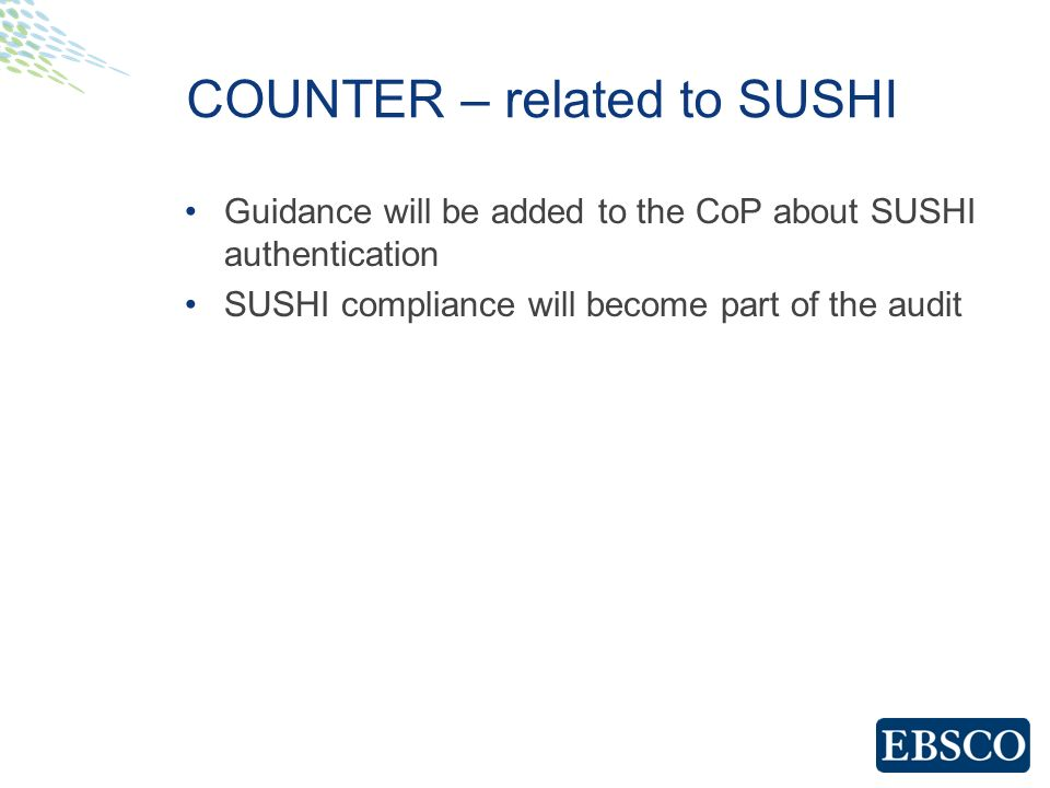 COUNTER – related to SUSHI Guidance will be added to the CoP about SUSHI authentication SUSHI compliance will become part of the audit