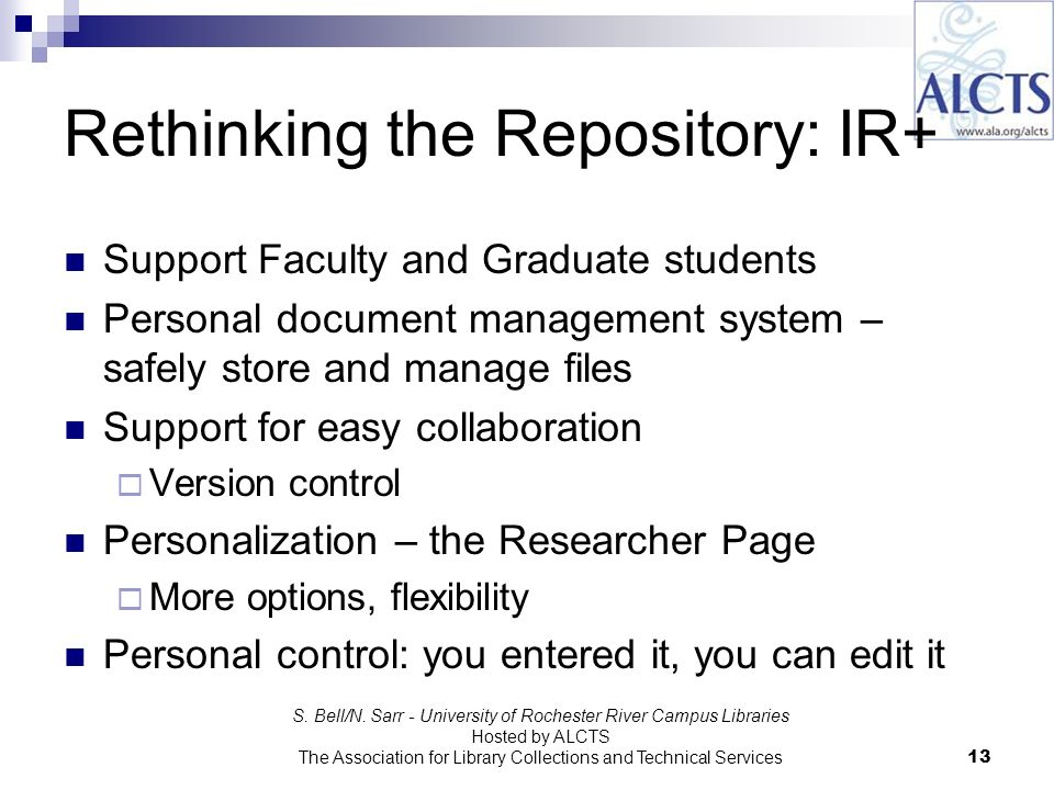 Rethinking the Repository: IR+ Support Faculty and Graduate students Personal document management system – safely store and manage files Support for easy collaboration Version control Personalization – the Researcher Page More options, flexibility Personal control: you entered it, you can edit it S.