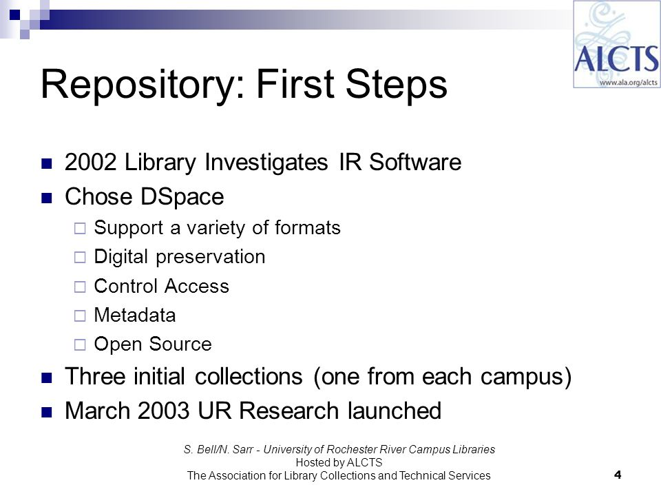 Repository: First Steps 2002 Library Investigates IR Software Chose DSpace Support a variety of formats Digital preservation Control Access Metadata Open Source Three initial collections (one from each campus) March 2003 UR Research launched S.