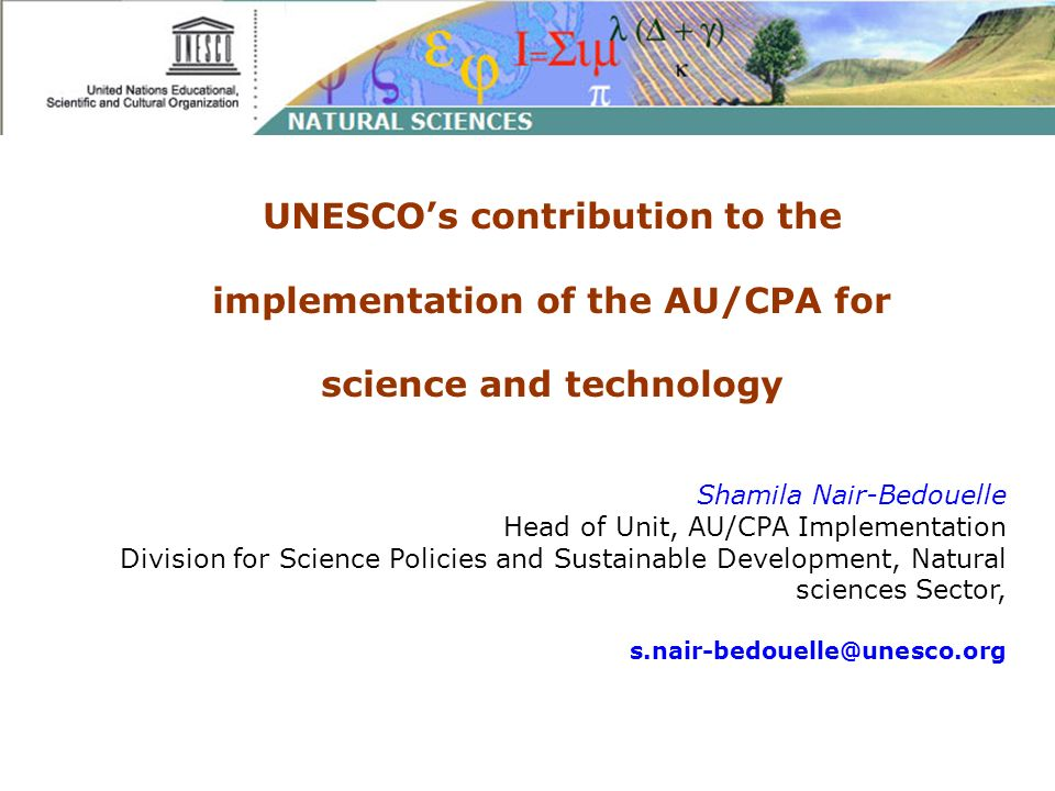 UNESCOs contribution to the implementation of the AU/CPA for science and technology Shamila Nair-Bedouelle Head of Unit, AU/CPA Implementation Division for Science Policies and Sustainable Development, Natural sciences Sector, s.nair-bedouelle@unesco.org