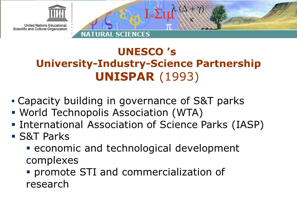 UNESCO s University-Industry-Science Partnership UNISPAR (1993) Capacity building in governance of S&T parks World Technopolis Association (WTA) International Association of Science Parks (IASP) S&T Parks economic and technological development complexes promote STI and commercialization of research