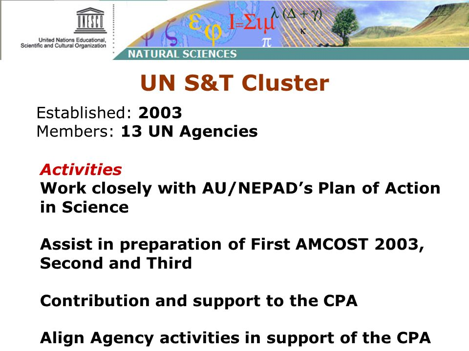 UN S&T Cluster Established: 2003 Members: 13 UN Agencies Activities Work closely with AU/NEPADs Plan of Action in Science Assist in preparation of First AMCOST 2003, Second and Third Contribution and support to the CPA Align Agency activities in support of the CPA