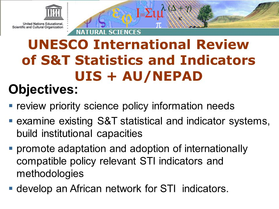 UNESCO International Review of S&T Statistics and Indicators UIS + AU/NEPAD Objectives: review priority science policy information needs examine existing S&T statistical and indicator systems, build institutional capacities promote adaptation and adoption of internationally compatible policy relevant STI indicators and methodologies develop an African network for STI indicators.