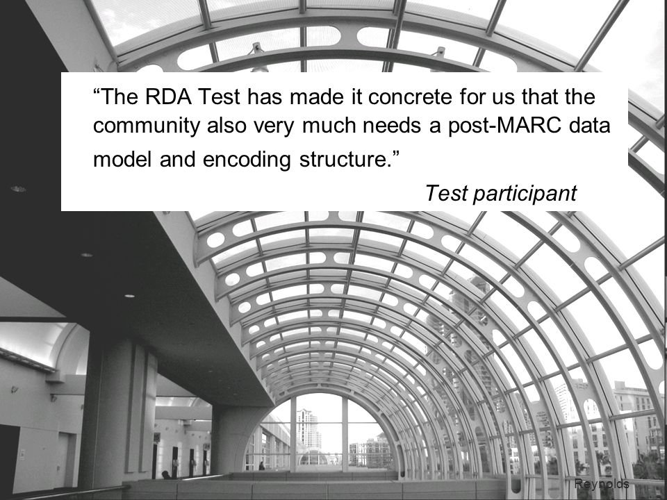15 The RDA Test has made it concrete for us that the community also very much needs a post-MARC data model and encoding structure.