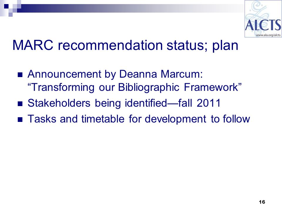 16 MARC recommendation status; plan Announcement by Deanna Marcum: Transforming our Bibliographic Framework Stakeholders being identifiedfall 2011 Tasks and timetable for development to follow