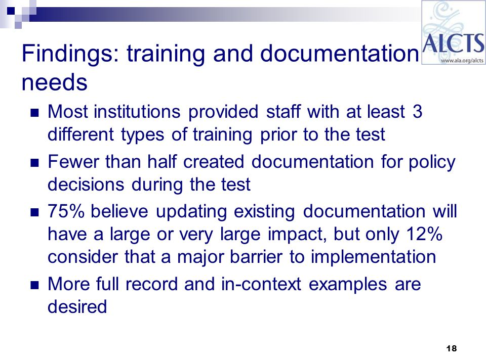 18 Findings: training and documentation needs Most institutions provided staff with at least 3 different types of training prior to the test Fewer than half created documentation for policy decisions during the test 75% believe updating existing documentation will have a large or very large impact, but only 12% consider that a major barrier to implementation More full record and in-context examples are desired