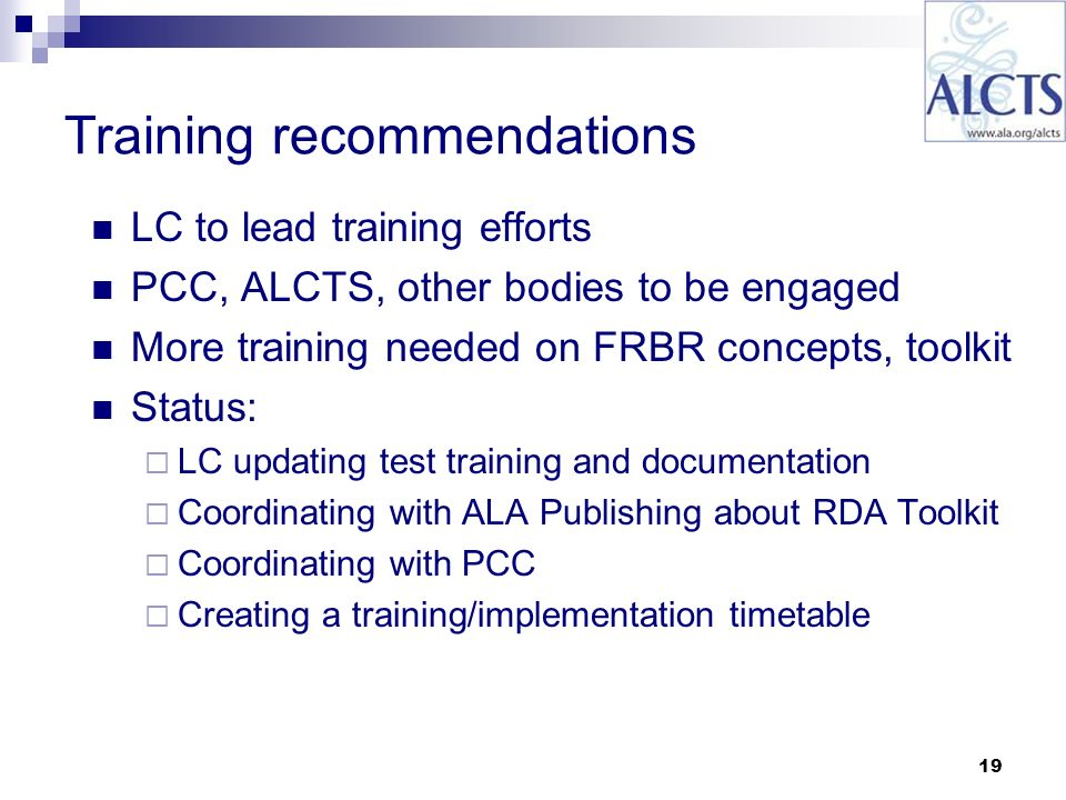 19 Training recommendations LC to lead training efforts PCC, ALCTS, other bodies to be engaged More training needed on FRBR concepts, toolkit Status: LC updating test training and documentation Coordinating with ALA Publishing about RDA Toolkit Coordinating with PCC Creating a training/implementation timetable