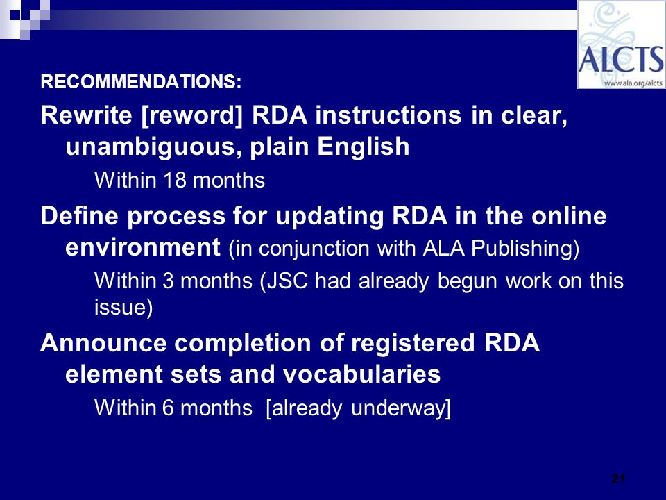 21 RECOMMENDATIONS: Rewrite [reword] RDA instructions in clear, unambiguous, plain English Within 18 months Define process for updating RDA in the online environment (in conjunction with ALA Publishing) Within 3 months (JSC had already begun work on this issue) Announce completion of registered RDA element sets and vocabularies Within 6 months [already underway]
