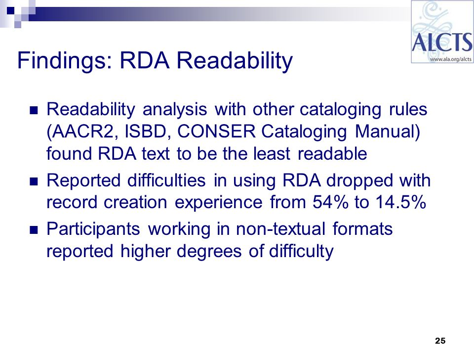 25 Findings: RDA Readability Readability analysis with other cataloging rules (AACR2, ISBD, CONSER Cataloging Manual) found RDA text to be the least readable Reported difficulties in using RDA dropped with record creation experience from 54% to 14.5% Participants working in non-textual formats reported higher degrees of difficulty