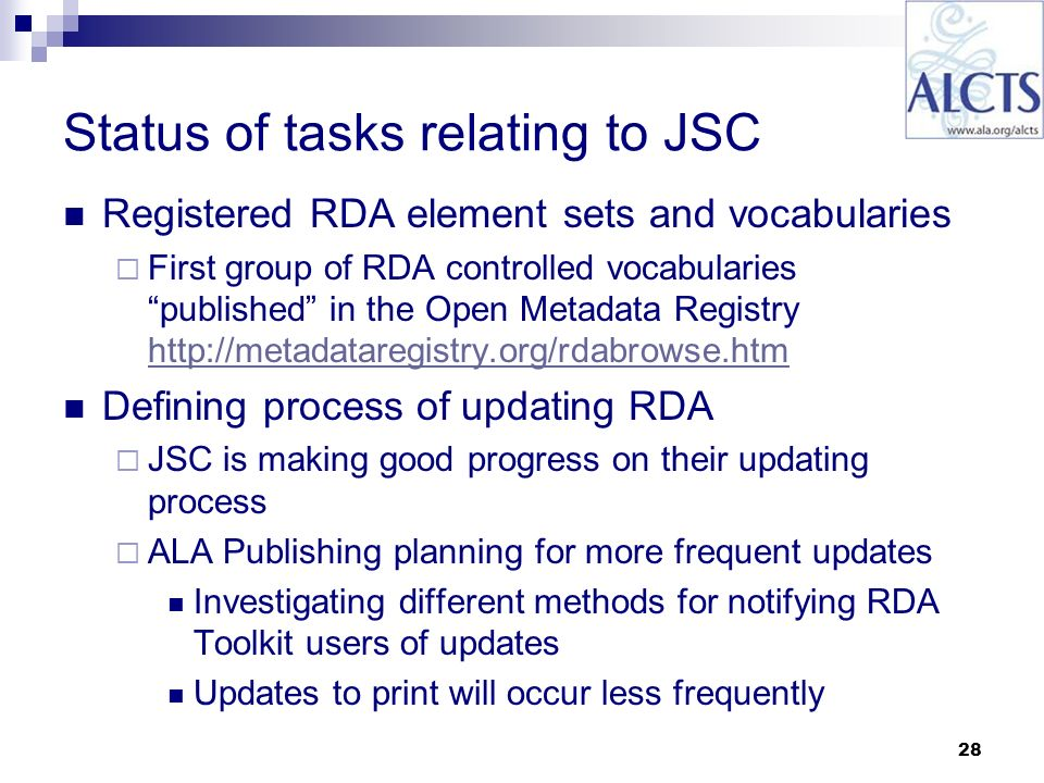 28 Status of tasks relating to JSC Registered RDA element sets and vocabularies First group of RDA controlled vocabularies published in the Open Metadata Registry http://metadataregistry.org/rdabrowse.htm http://metadataregistry.org/rdabrowse.htm Defining process of updating RDA JSC is making good progress on their updating process ALA Publishing planning for more frequent updates Investigating different methods for notifying RDA Toolkit users of updates Updates to print will occur less frequently