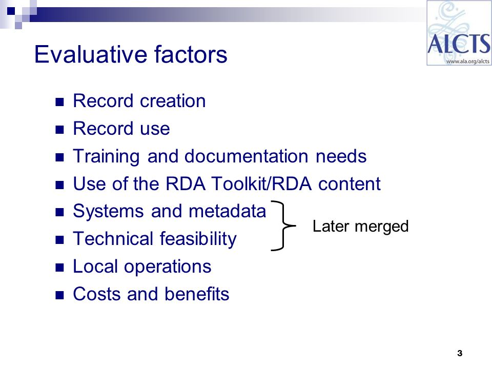 3 Evaluative factors Record creation Record use Training and documentation needs Use of the RDA Toolkit/RDA content Systems and metadata Technical feasibility Local operations Costs and benefits Later merged