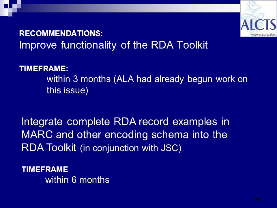30 RECOMMENDATIONS: Improve functionality of the RDA Toolkit TIMEFRAME: within 3 months (ALA had already begun work on this issue) Integrate complete RDA record examples in MARC and other encoding schema into the RDA Toolkit (in conjunction with JSC) TIMEFRAME within 6 months