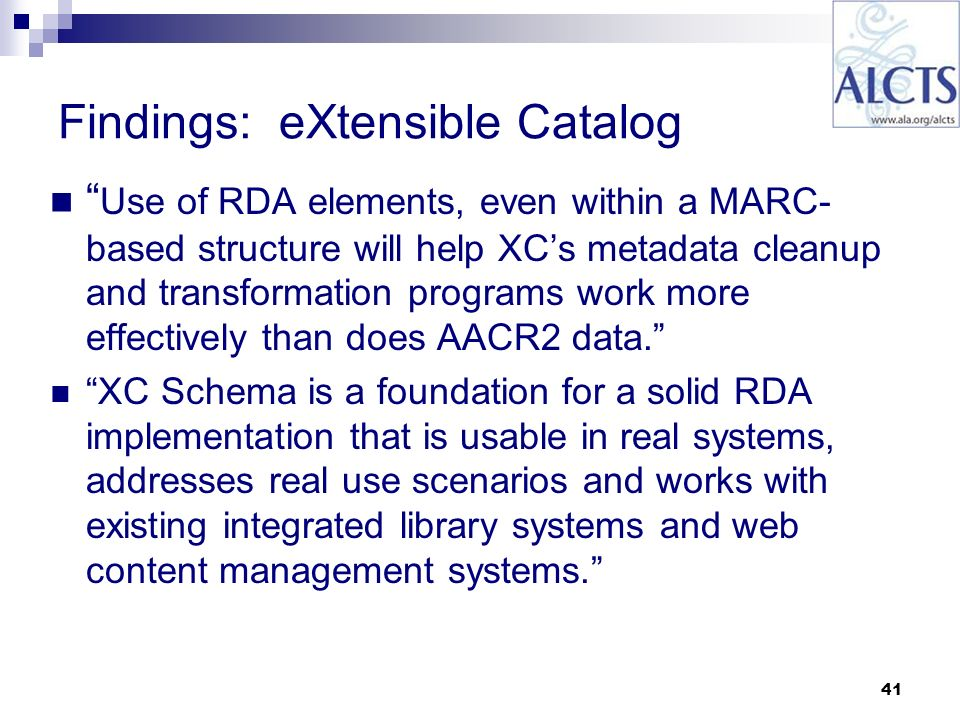 41 Findings: eXtensible Catalog Use of RDA elements, even within a MARC- based structure will help XCs metadata cleanup and transformation programs work more effectively than does AACR2 data.