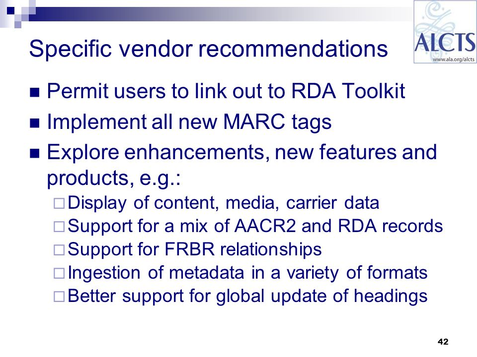 42 Specific vendor recommendations Permit users to link out to RDA Toolkit Implement all new MARC tags Explore enhancements, new features and products, e.g.: Display of content, media, carrier data Support for a mix of AACR2 and RDA records Support for FRBR relationships Ingestion of metadata in a variety of formats Better support for global update of headings