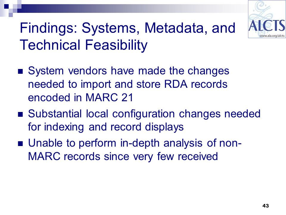 43 Findings: Systems, Metadata, and Technical Feasibility System vendors have made the changes needed to import and store RDA records encoded in MARC 21 Substantial local configuration changes needed for indexing and record displays Unable to perform in-depth analysis of non- MARC records since very few received