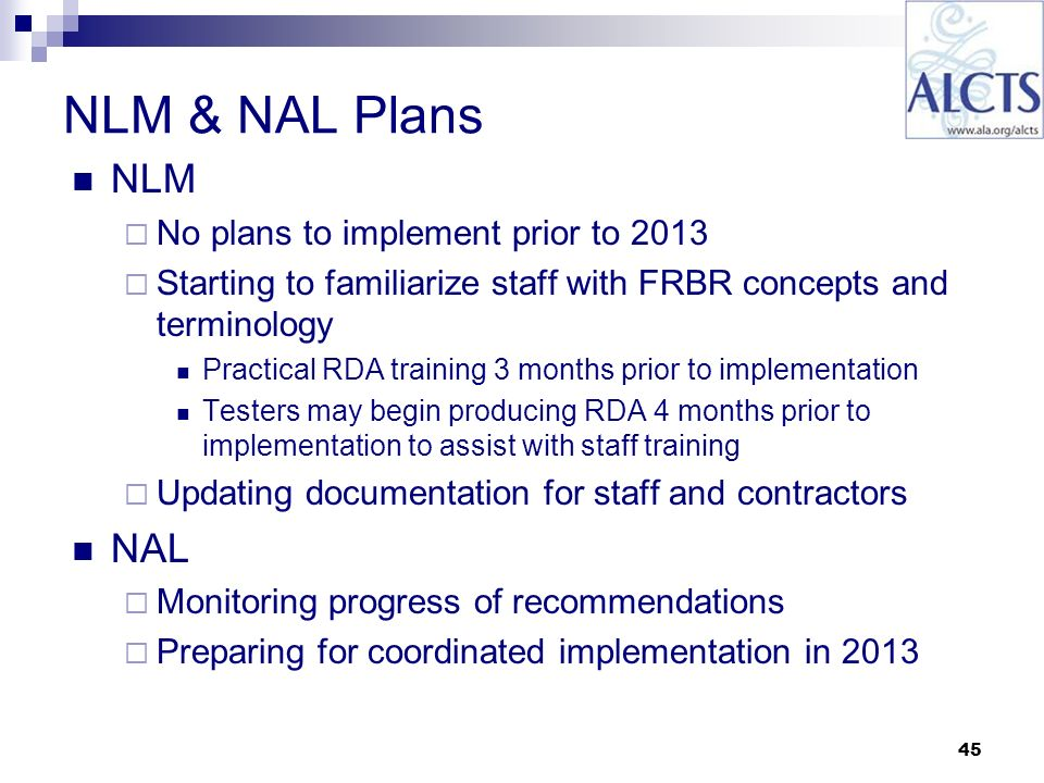 45 NLM & NAL Plans NLM No plans to implement prior to 2013 Starting to familiarize staff with FRBR concepts and terminology Practical RDA training 3 months prior to implementation Testers may begin producing RDA 4 months prior to implementation to assist with staff training Updating documentation for staff and contractors NAL Monitoring progress of recommendations Preparing for coordinated implementation in 2013