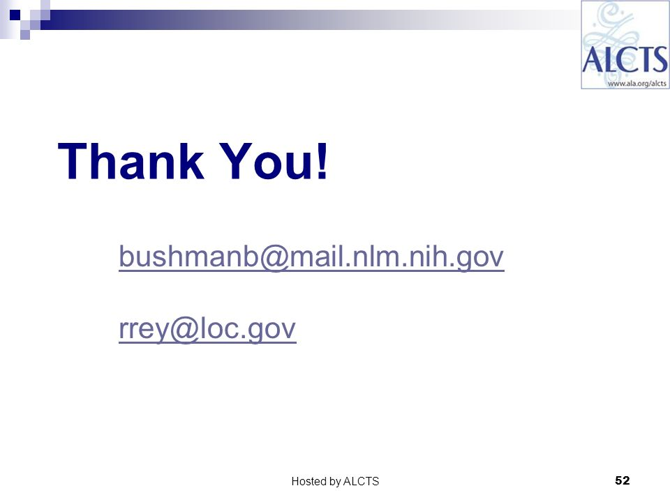 52 Thank You! bushmanb@mail.nlm.nih.gov rrey@loc.gov Hosted by ALCTS