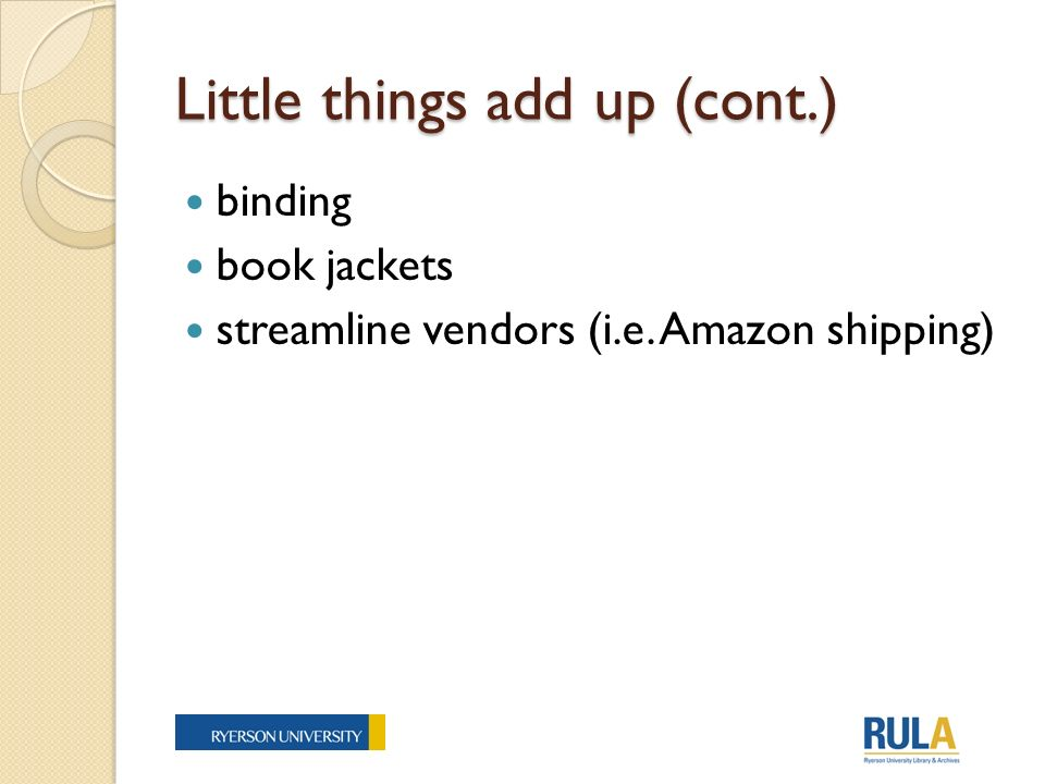 Little things add up (cont.) binding book jackets streamline vendors (i.e. Amazon shipping)