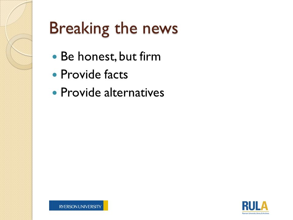 Breaking the news Be honest, but firm Provide facts Provide alternatives