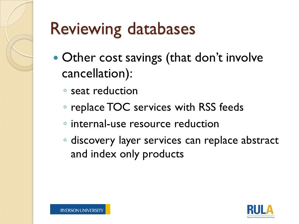 Reviewing databases Other cost savings (that dont involve cancellation): seat reduction replace TOC services with RSS feeds internal-use resource reduction discovery layer services can replace abstract and index only products