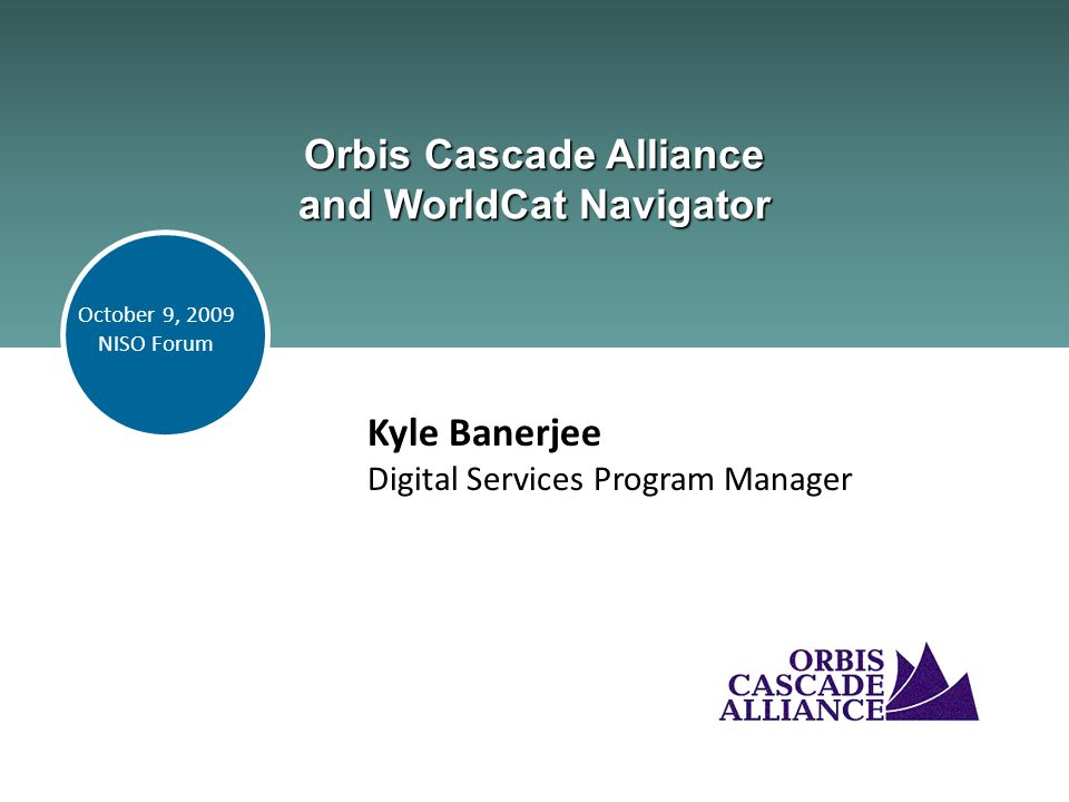 Orbis Cascade Alliance and WorldCat Navigator Kyle Banerjee Digital Services Program Manager October 9, 2009 NISO Forum
