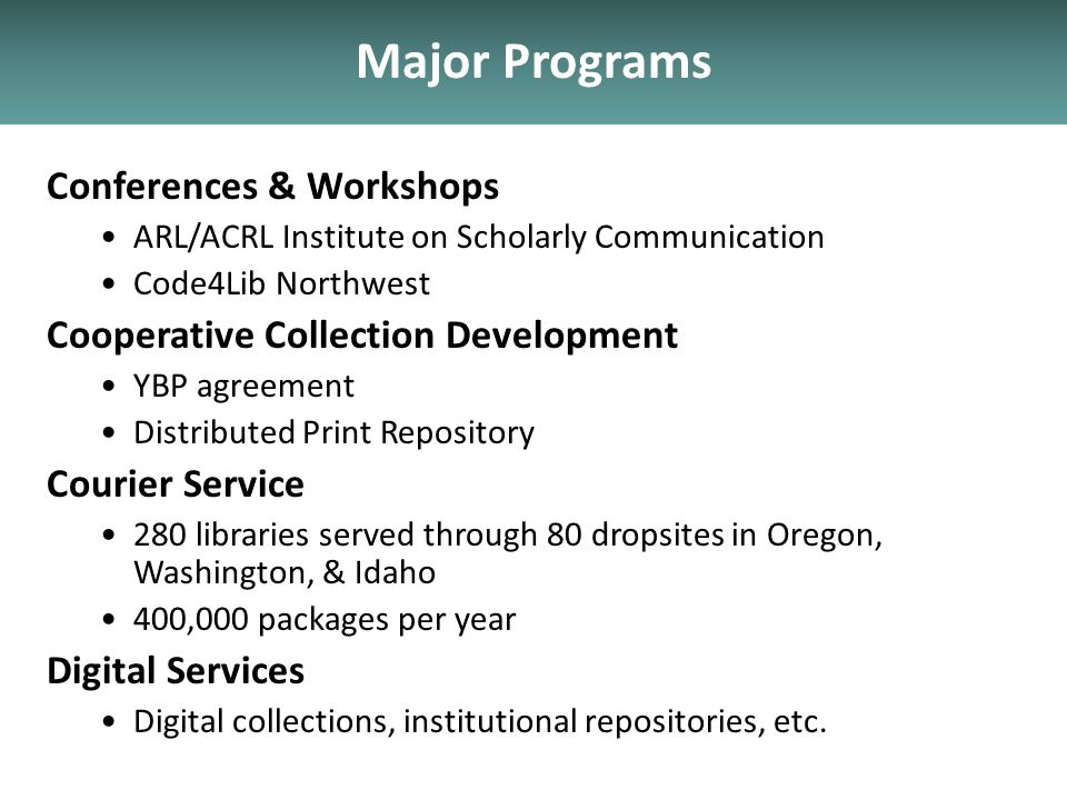 Major Programs Conferences & Workshops ARL/ACRL Institute on Scholarly Communication Code4Lib Northwest Cooperative Collection Development YBP agreement Distributed Print Repository Courier Service 280 libraries served through 80 dropsites in Oregon, Washington, & Idaho 400,000 packages per year Digital Services Digital collections, institutional repositories, etc.