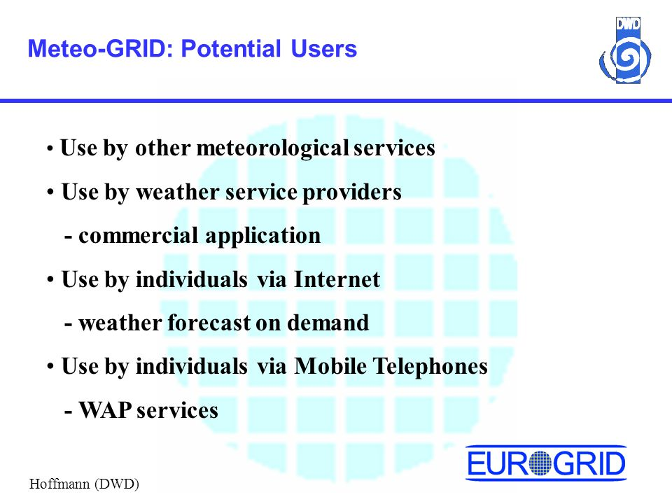 Meteo-GRID: Potential Users Use by other meteorological services Use by weather service providers - commercial application Use by individuals via Internet - weather forecast on demand Use by individuals via Mobile Telephones - WAP services Hoffmann (DWD)