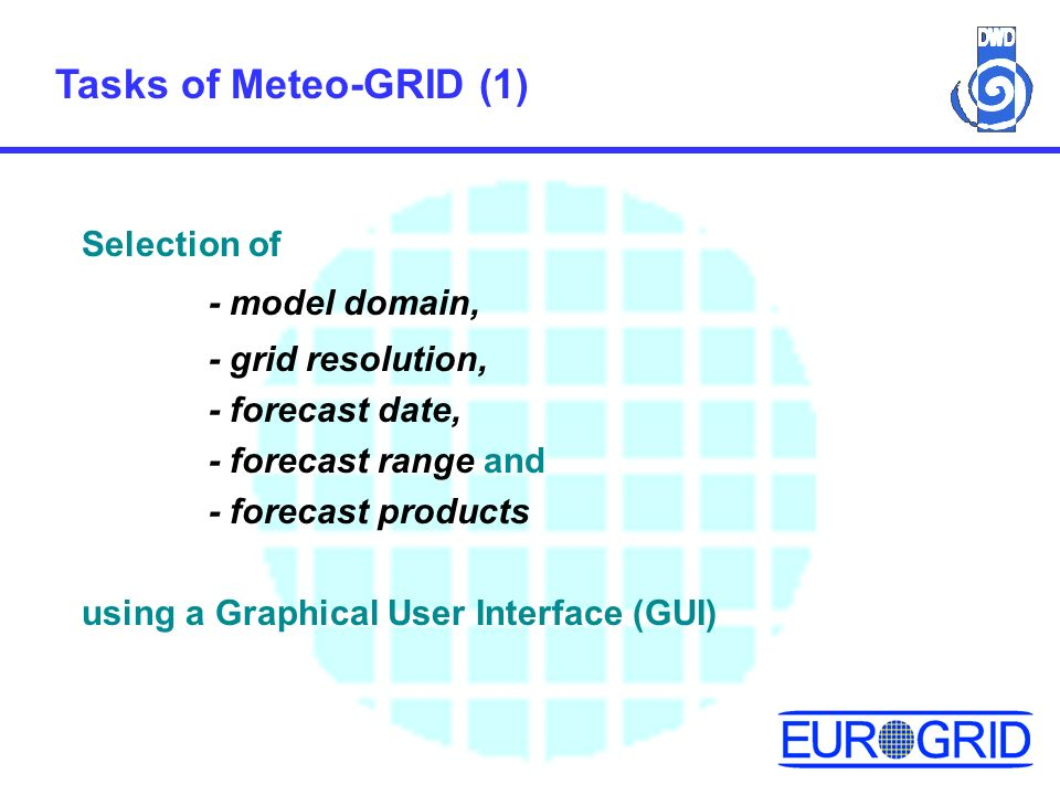 Tasks of Meteo-GRID (1) Selection of - model domain, - grid resolution, - forecast date, - forecast range and - forecast products using a Graphical User Interface (GUI)