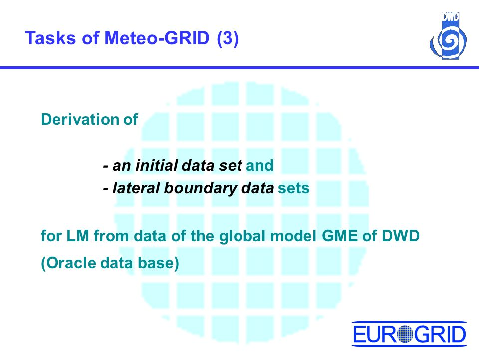 Tasks of Meteo-GRID (3) Derivation of - an initial data set and - lateral boundary data sets for LM from data of the global model GME of DWD (Oracle data base)