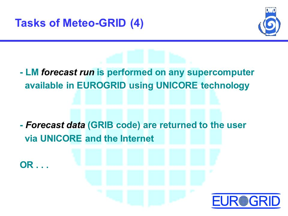 Tasks of Meteo-GRID (4) - LM forecast run is performed on any supercomputer available in EUROGRID using UNICORE technology - Forecast data (GRIB code) are returned to the user via UNICORE and the Internet OR...