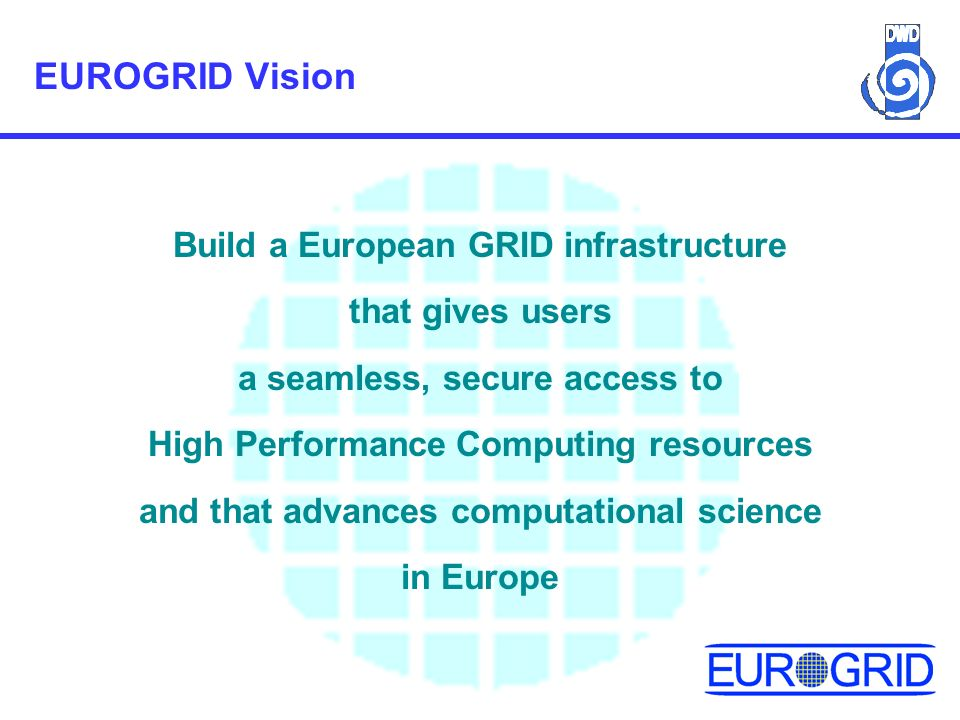EUROGRID Vision Build a European GRID infrastructure that gives users a seamless, secure access to High Performance Computing resources and that advances computational science in Europe