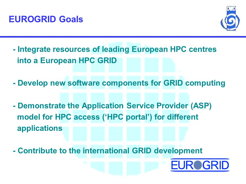 EUROGRID Goals - Integrate resources of leading European HPC centres into a European HPC GRID - Develop new software components for GRID computing - Demonstrate the Application Service Provider (ASP) model for HPC access (HPC portal) for different applications - Contribute to the international GRID development