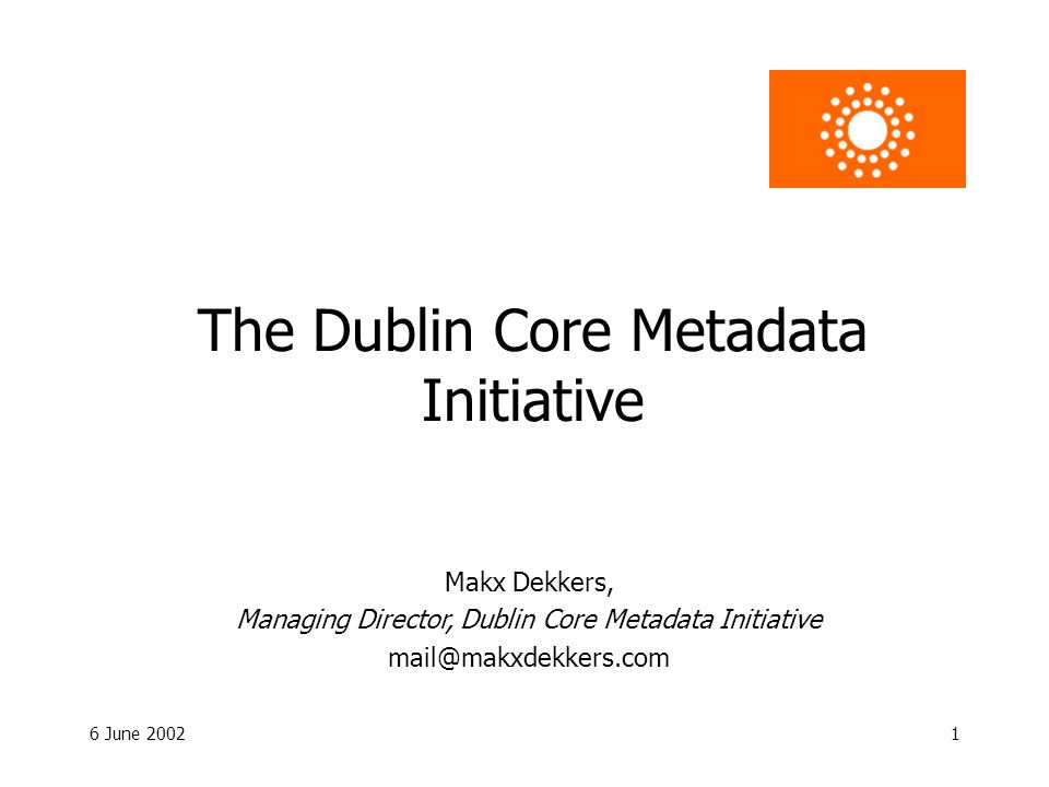 6 June 20021 The Dublin Core Metadata Initiative Makx Dekkers, Managing Director, Dublin Core Metadata Initiative mail@makxdekkers.com
