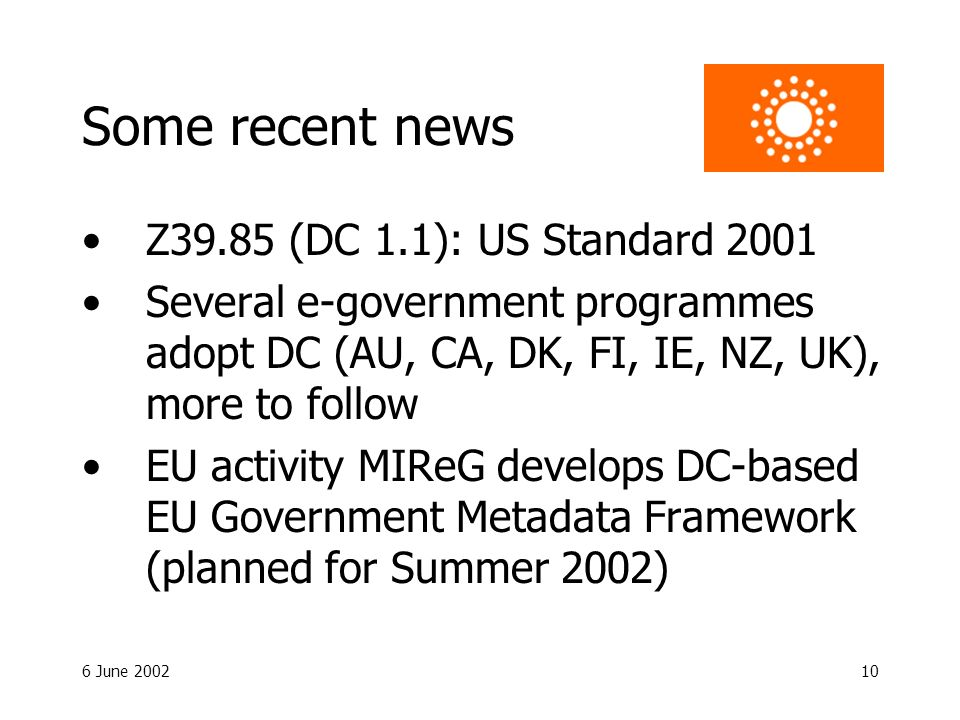 6 June 200210 Some recent news Z39.85 (DC 1.1): US Standard 2001 Several e-government programmes adopt DC (AU, CA, DK, FI, IE, NZ, UK), more to follow EU activity MIReG develops DC-based EU Government Metadata Framework (planned for Summer 2002)