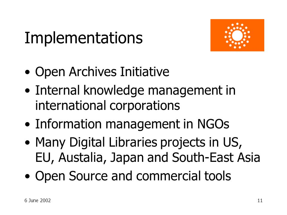 6 June 200211 Implementations Open Archives Initiative Internal knowledge management in international corporations Information management in NGOs Many Digital Libraries projects in US, EU, Austalia, Japan and South-East Asia Open Source and commercial tools