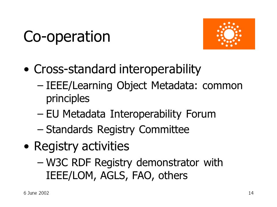 6 June 200214 Co-operation Cross-standard interoperability –IEEE/Learning Object Metadata: common principles –EU Metadata Interoperability Forum –Standards Registry Committee Registry activities –W3C RDF Registry demonstrator with IEEE/LOM, AGLS, FAO, others