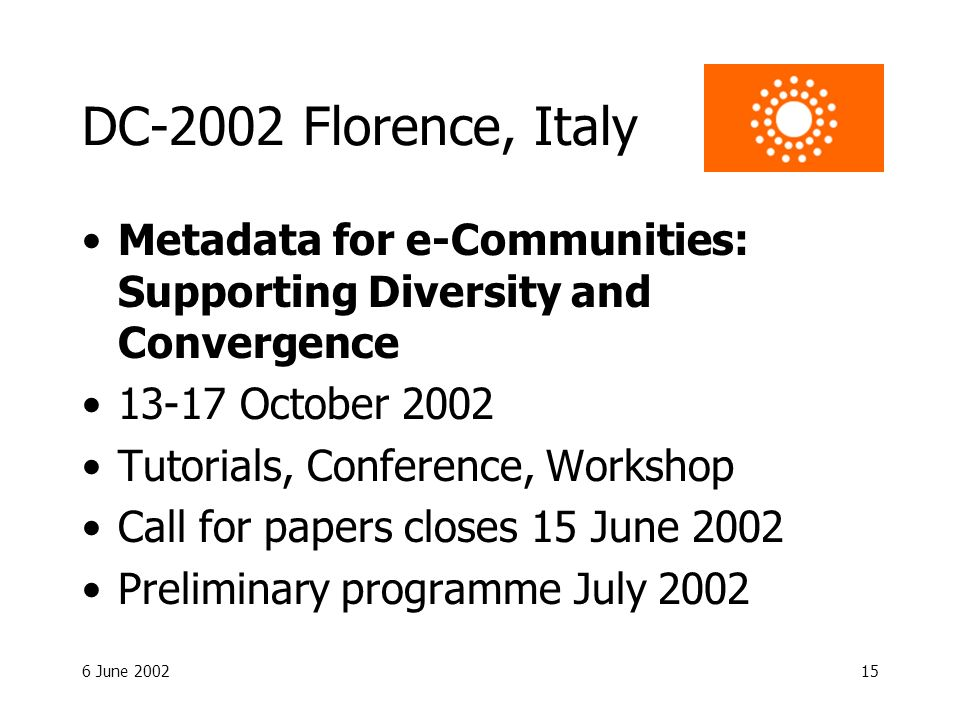 6 June 200215 DC-2002 Florence, Italy Metadata for e-Communities: Supporting Diversity and Convergence 13-17 October 2002 Tutorials, Conference, Workshop Call for papers closes 15 June 2002 Preliminary programme July 2002