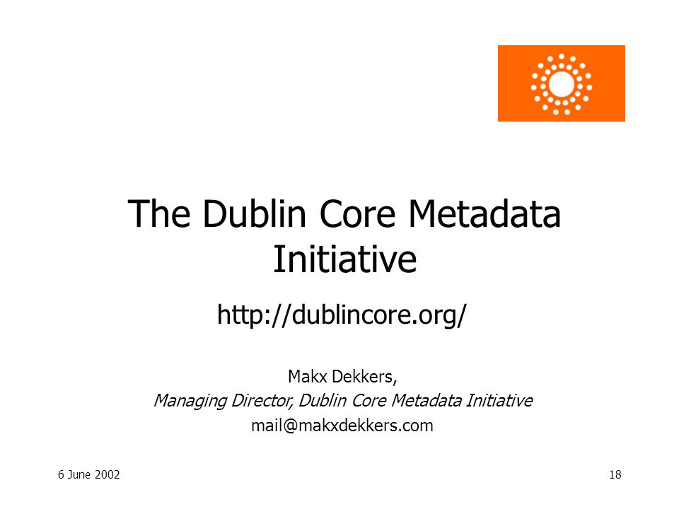 6 June 200218 The Dublin Core Metadata Initiative Makx Dekkers, Managing Director, Dublin Core Metadata Initiative mail@makxdekkers.com http://dublincore.org/