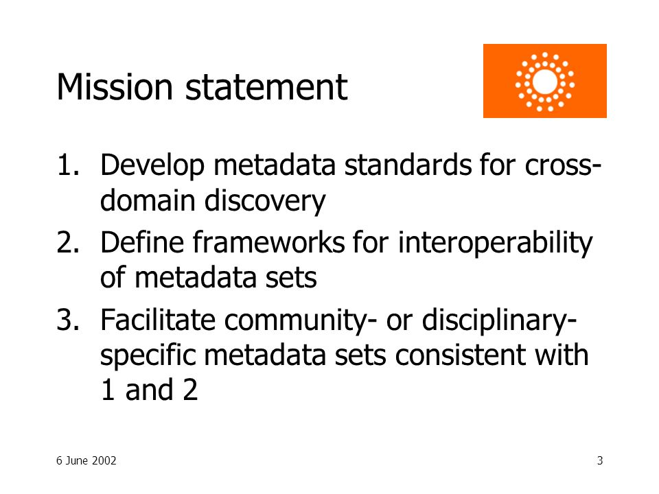 6 June 20023 Mission statement 1.Develop metadata standards for cross- domain discovery 2.Define frameworks for interoperability of metadata sets 3.Facilitate community- or disciplinary- specific metadata sets consistent with 1 and 2