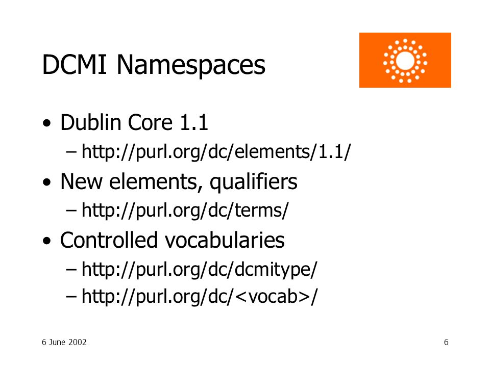 6 June 20026 DCMI Namespaces Dublin Core 1.1 –http://purl.org/dc/elements/1.1/ New elements, qualifiers –http://purl.org/dc/terms/ Controlled vocabularies –http://purl.org/dc/dcmitype/ –http://purl.org/dc/ /