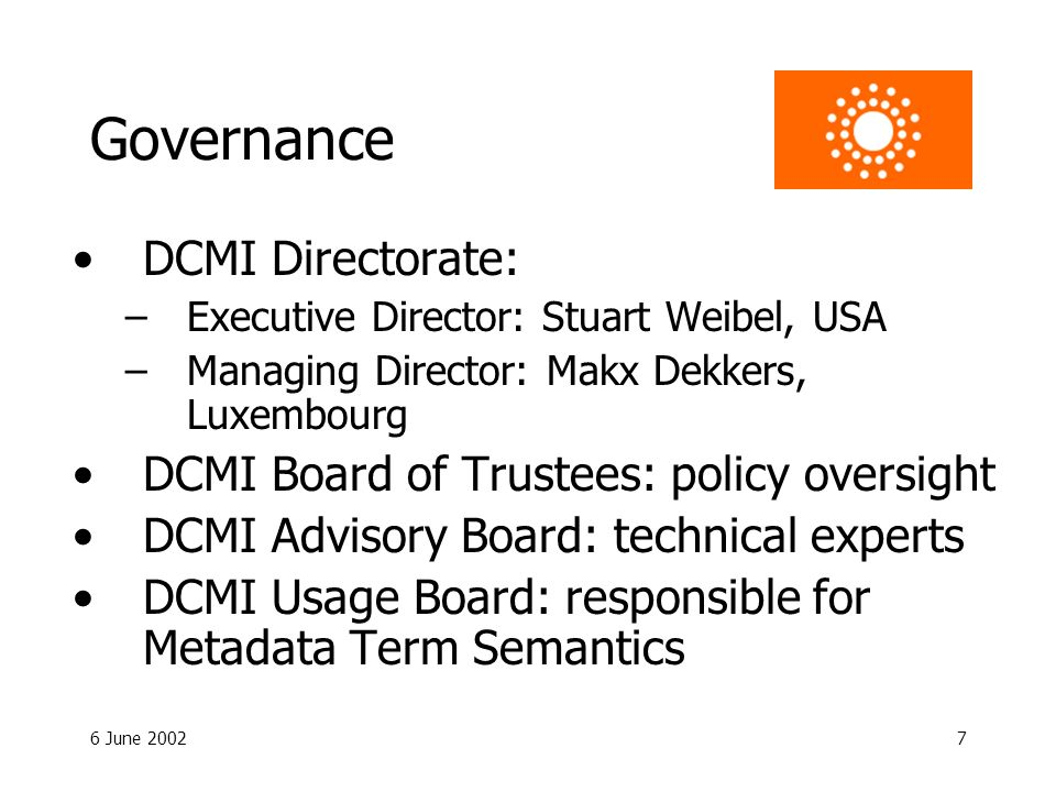 6 June 20027 Governance DCMI Directorate: –Executive Director: Stuart Weibel, USA –Managing Director: Makx Dekkers, Luxembourg DCMI Board of Trustees: policy oversight DCMI Advisory Board: technical experts DCMI Usage Board: responsible for Metadata Term Semantics