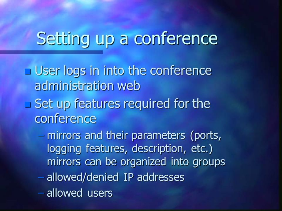 Setting up a conference n User logs in into the conference administration web n Set up features required for the conference –mirrors and their parameters (ports, logging features, description, etc.) mirrors can be organized into groups –allowed/denied IP addresses –allowed users