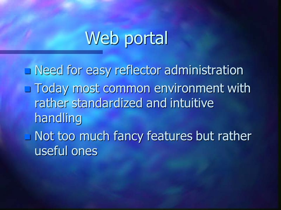 Web portal n Need for easy reflector administration n Today most common environment with rather standardized and intuitive handling n Not too much fancy features but rather useful ones