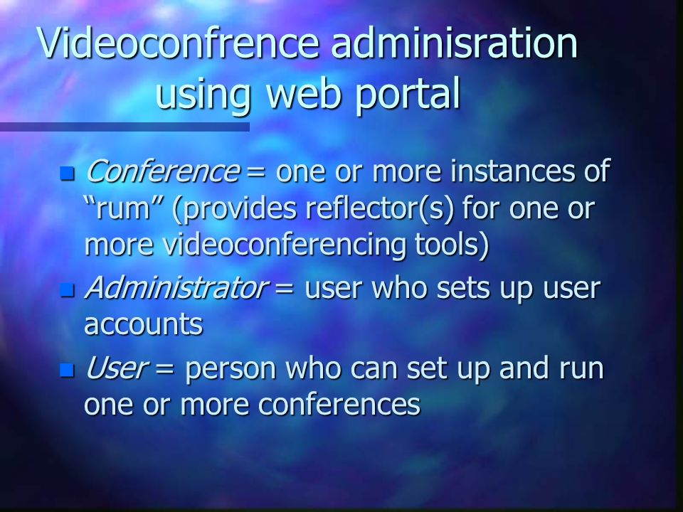 Videoconfrence adminisration using web portal n Conference = one or more instances of rum (provides reflector(s) for one or more videoconferencing tools) n Administrator = user who sets up user accounts n User = person who can set up and run one or more conferences