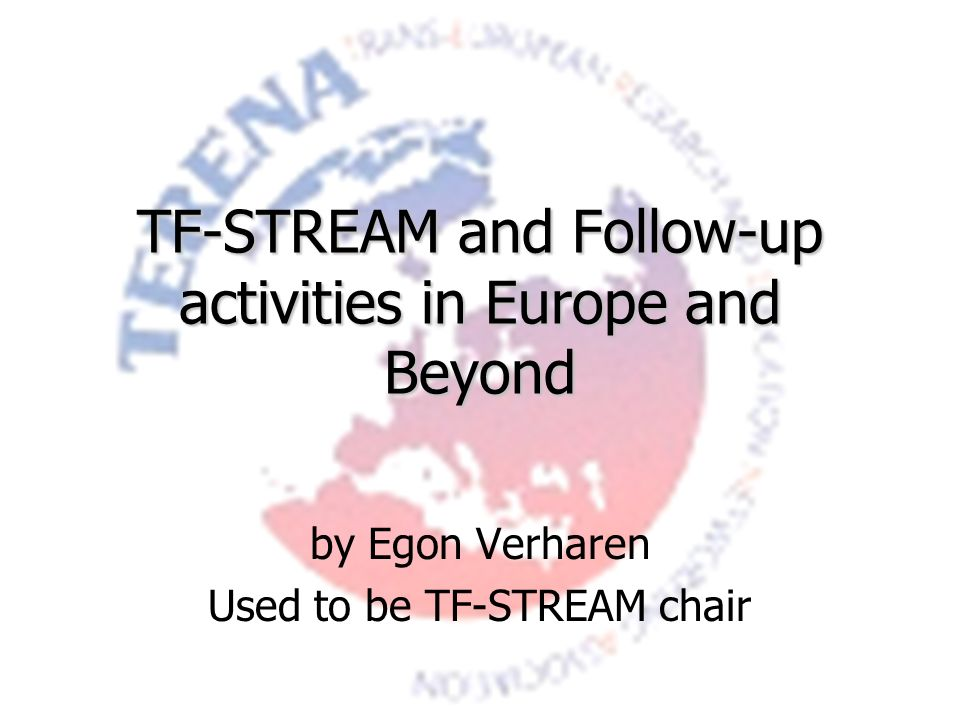 TF-STREAM and Follow-up activities in Europe and Beyond by Egon Verharen Used to be TF-STREAM chair