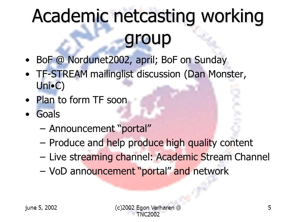 june 5, 2002(c)2002 Egon Verharen @ TNC2002 5 Academic netcasting working group BoF @ Nordunet2002, april; BoF on Sunday TF-STREAM mailinglist discussion (Dan Monster, UniC) Plan to form TF soon Goals –Announcement portal –Produce and help produce high quality content –Live streaming channel: Academic Stream Channel –VoD announcement portal and network