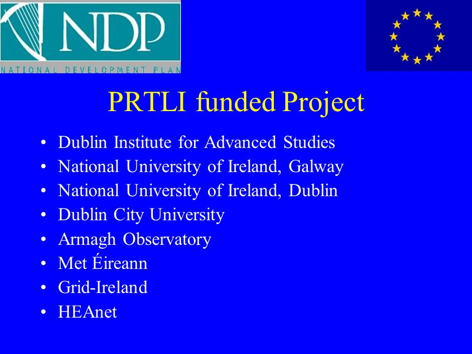 PRTLI funded Project Dublin Institute for Advanced Studies National University of Ireland, Galway National University of Ireland, Dublin Dublin City University Armagh Observatory Met Éireann Grid-Ireland HEAnet